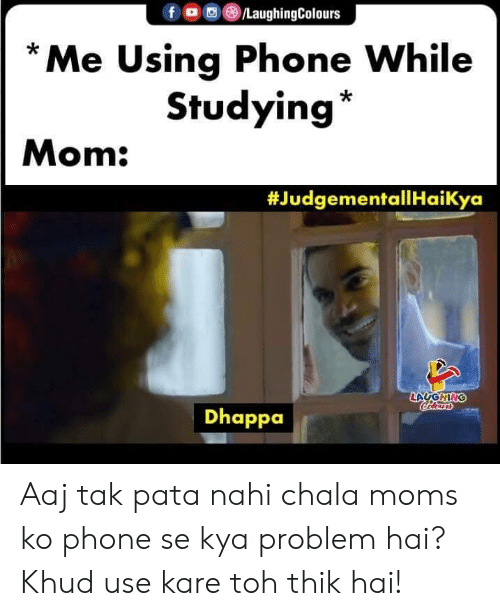tak: f LaughingColours  Me Using Phone While  Studying  Mom:  #JudgementallHaiKya  LAUGHING  Calensrs  Dhappa Aaj tak pata nahi chala moms ko phone se kya problem hai? Khud use kare toh thik hai!