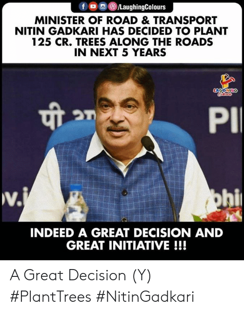 transport: f LaughingColours  MINISTER OF ROAD & TRANSPORT  NITIN GADKARI HAS DECIDED TO PLANT  125 CR. TREES ALONG THE ROADS  IN NEXT 5 YEARS  LAUGHING  Coleurs  PI  w.  v.j  ohi  INDEED A GREAT DECISION AND  GREAT INITIATIVE!!! A Great Decision (Y) #PlantTrees  #NitinGadkari