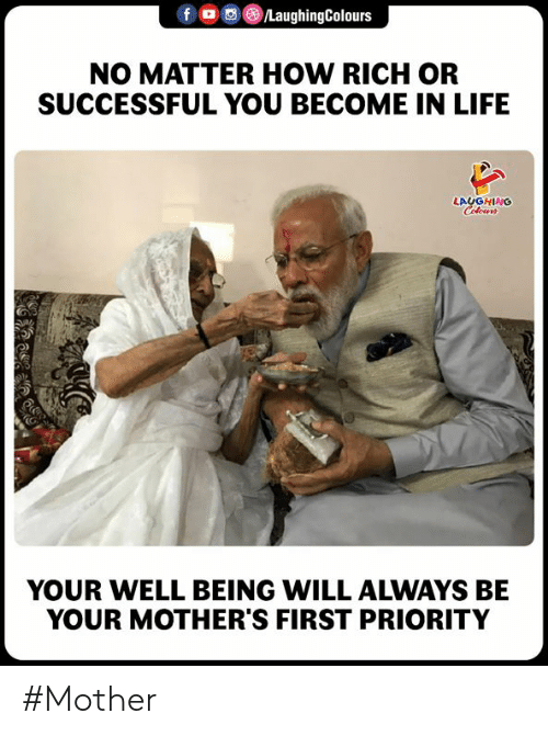 Life, Mothers, and Indianpeoplefacebook: f  ()/LaughingColours  NO MATTER HOW RICH OR  SUCCESSFUL YOU BECOME IN LIFE  LAUGHING  O)  YOUR WELL BEING WILL ALWAYS BE  YOUR MOTHER'S FIRST PRIORITY #Mother