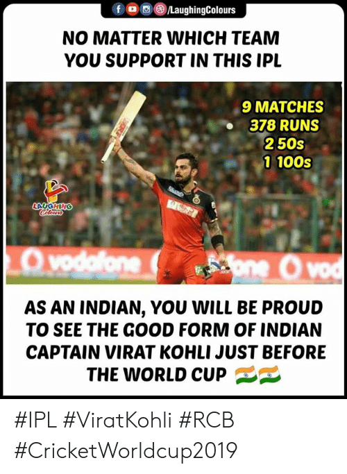 World Cup, Good, and World: f/LaughingColours  NO MATTER WHICH TEAM  YOU SUPPORT IN THIS IPL  9 MATCHES  378 RUNS  250s  1 100s  LAUGHING  AS AN INDIAN, YOU WILL BE PROUD  TO SEE THE GOOD FORM OF INDIAN  CAPTAIN VIRAT KOHLI JUST BEFORE  THE WORLD CUP #IPL #ViratKohli #RCB #CricketWorldcup2019