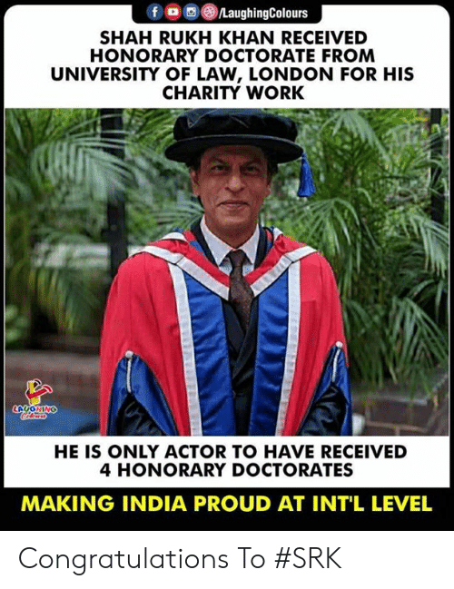 Work, Congratulations, and India: f/LaughingColours  SHAH RUKH KHAN RECEIVED  HONORARY DOCTORATE FROM  UNIVERSITY OF LAW, LONDON FOR HIS  CHARITY WORK  HE IS ONLY ACTOR TO HAVE RECEIVED  4 HONORARY DOCTORATES  MAKING INDIA PROUD AT INT'L LEVEL Congratulations To #SRK