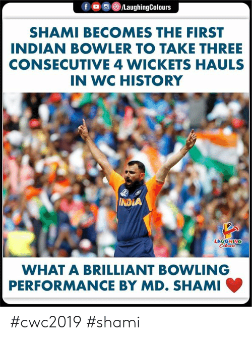 Bowling, History, and India: f  /LaughingColours  SHAMI BECOMES THE FIRST  INDIAN BOWLER TO TAKE THREE  CONSECUTIVE 4 WICKETS HAULS  IN WC HISTORY  INDIA  LAUGHING  Colours  WHAT A BRILLIANT BOWLING  PERFORMANCE BY MD. SHAMI #cwc2019 #shami