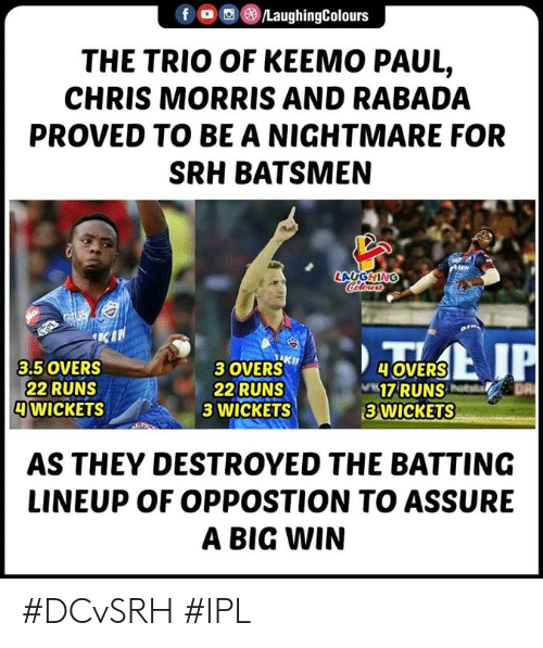 assure: f/LaughingColours  THE TRIO OF KEEMO PAUL,  CHRIS MORRIS AND RABADA  PROVED TO BE A NIGHTMARE FOR  SRH BATSMEN  LAUGHING  3 OVERSKh  22 RUNS  3 WICKETS  3.5 OVERS  22 RUNS  WICKETS  OVERS  17RUNS  3 WICKETS  AS THEY DESTROYED THE BATTING  LINEUP OF OPPOSTION TO ASSURE  A BIG WIN #DCvSRH #IPL