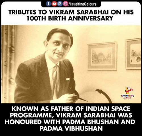Space, Indian, and Indianpeoplefacebook: f /LaughingColours  TRIBUTES TO VIKRAM SARABHAI ON HIS  100TH BIRTH ANNIVERSARY  LAUGHING  Colours  KNOWN AS FATHER OF INDIAN SPACE  PROGRAMME, VIKRAM SARABHAI WAS  HONOURED WITH PADMA BHUSHAN AND  PADMA VIBHUSHAN