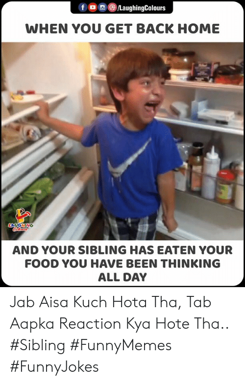 kya: f /LaughingColours  WHEN YOU GET BACK HOME  LAGHING  ocoloara  AND YOUR SIBLING HAS EATEN YOUR  FOOD YOU HAVE BEEN THINKING  ALL DAY Jab Aisa Kuch Hota Tha, Tab Aapka Reaction Kya Hote Tha..   #Sibling #FunnyMemes #FunnyJokes