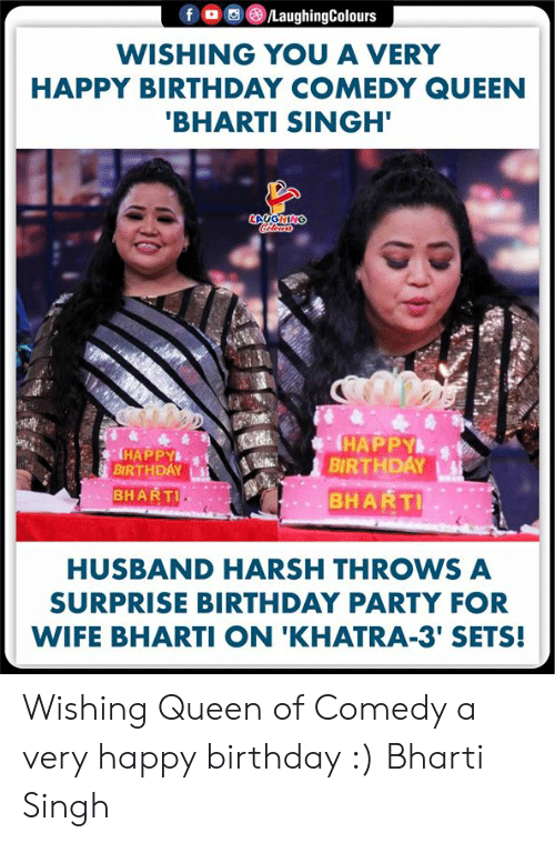 Birthday, Party, and Queen: f LaughingColours  WISHING YOU A VERY  HAPPY BIRTHDAY COMEDY QUEEN  'BHARTI SINGH'  LAUGHING  HAPPY  BIRTHDAY  BHARTI  HAPPY  BIRTHDAY  BHARTI  HUSBAND HARSH THROWS A  SURPRISE BIRTHDAY PARTY FOR  WIFE BHARTI ON 'KHATRA-3' SETS! Wishing Queen of Comedy a very happy birthday :) Bharti Singh