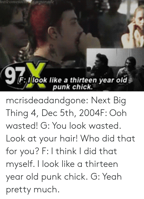 next-big-thing: F llook like a thirteen year old  punk chick. mcrisdeadandgone: Next Big Thing 4, Dec 5th, 2004F: Ooh wasted! G: You look wasted. Look at your hair! Who did that for you? F: I think I did that myself. I look like a thirteen year old punk chick. G: Yeah pretty much.