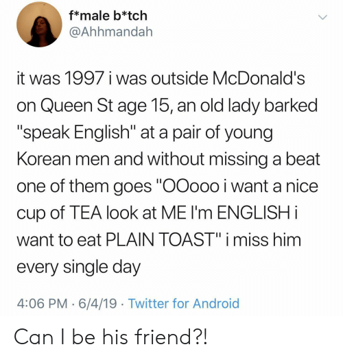 "Day 4: f*male b*tch  @Ahhmandah  it was 1997 i was outside McDonald's  on Queen St age 15, an old lady barked  ""speak English"" at a pair of young  Korean men and without missing a beat  one of them goes ""OOoo0 i want a nice  cup of TEA look at ME I'm ENGLISH i  want to eat PLAIN TOAST"" i miss him  every single day  4:06 PM 6/4/19 Twitter for Android Can I be his friend?!"
