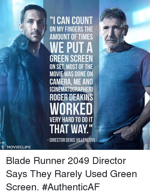 "Blade Runner 2049: F MOVIECLIPs  ""I CAN COUNT  ON MY FINGERS THE  AMOUNT OF TIMES  WE PUT A  GREEN SCREEN  ON SET MOST OF THE  MOVIE WAS DONE ON  CAMERA, ME AND  ICINEMATOGRAPHERI  ROGER DEAKINS  WORKED  VERY HARD TO DO IT  THAT WAY  DIRECTOR DENIS VILLENEUVE Blade Runner 2049 Director Says They Rarely Used Green Screen. #AuthenticAF"