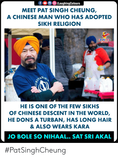 Chinese, Hair, and World: f o o C)/LaughingColours  MEET PAT SINGH CHEUNG  A CHINESE MAN WHO HAS ADOPTED  SIKH RELIGION  LAUGHING  ANAK  HE IS ONE OF THE FEW SIKHS  OF CHINESE DESCENT IN THE WORLD  HE DONS A TURBAN, HAS LONG HAIR  & ALSO WEARS KARA  JO BOLE SO NIHAAL.. SAT SRI AKAL #PatSinghCheung