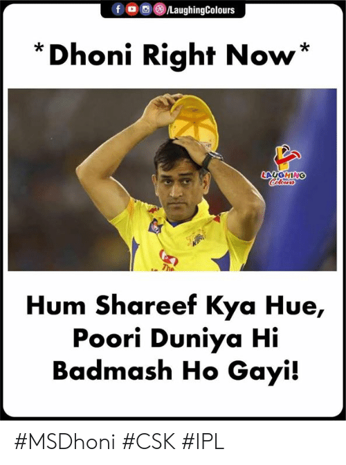 kya: f OLaughingColours  *Dhoni Right Now*  LAUGHING  Hum Shareef Kya Hue,  Poori Duniya Hi  Badmash Ho Gayi! #MSDhoni #CSK #IPL