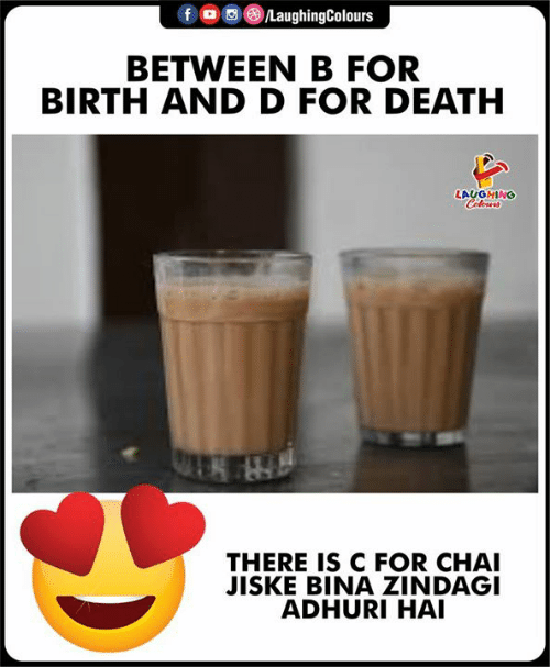 Death, Indianpeoplefacebook, and Birth: f  oo (8)/LaughingColours  BETWEEN B FOR  BIRTH AND D FOR DEATH  LAUGHING  THERE IS C FOR CHA  JISKE BINA ZINDAGI  ADHURI HAI