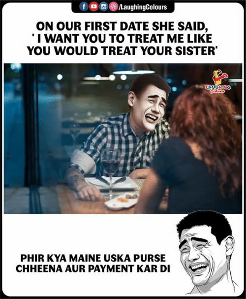 Payment: f oo )/LaughingColours  ON OUR FIRST DATE SHE SAID,  I WANT YOU TO TREAT ME LIKE  YOU WOULD TREAT YOUR SISTER  LA  PHIR KYA MAINE USKA PURS  CHHEENA AUR PAYMENT KAR DI