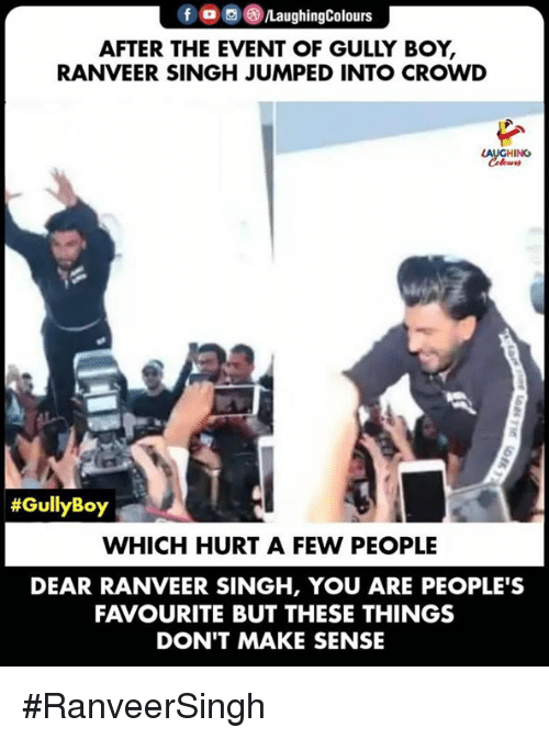 the event: f  PLaughingColours  AFTER THE EVENT OF GULLY BOY,  RANVEER SINGH JUMPED INTO CROWD  LAUGHING  #GullyBoy  WHICH HURT A FEW PEOPLE  DEAR RANVEER SINGH, YOU ARE PEOPLE'S  FAVOURITE BUT THESE THINGS  DON'T MAKE SENSE #RanveerSingh