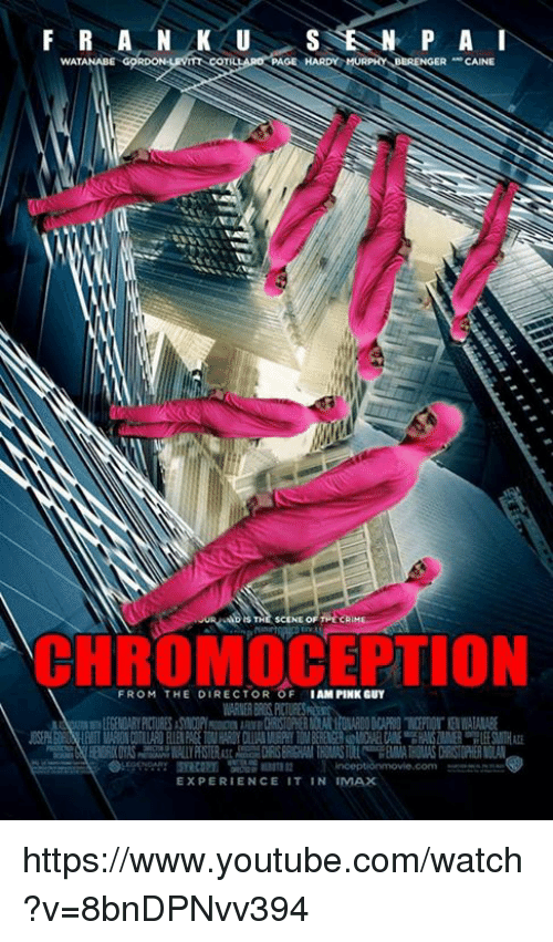 Pink Guy: F R A N LAK U  P A  WATANABE  PAGE HARDY MURPHY BERENGER CAINE  TH  SCENE OF  TION  FROM THE DIRECTOR OF  IAM PINK GUY  EXPERIENCE IT IN  IMAX https://www.youtube.com/watch?v=8bnDPNvv394