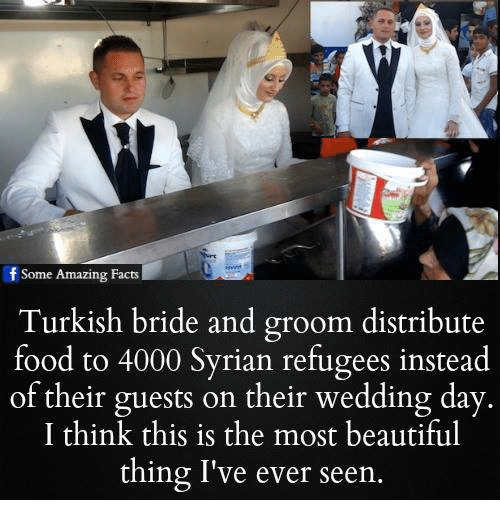 the most beautiful thing ive ever: f Some Amazing Facts  Turkish bride and groom distribute  food to 4000 Syrian refugees instead  of their guests on their wedding day  I think this is the most beautiful  thing I've ever seen