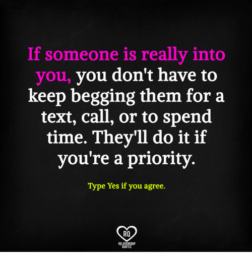 Memes, Quotes, and Text: f someone is really into  you, you don't have to  keep begging them for a  text, call, or to spend  time. They'll do it if  you're a priority  Type Yes if you agree.  RO  QUOTES