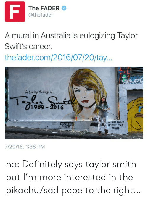 Definitely, Pikachu, and Respect: F  The FADER  @thefader  A mural in Australia is eulogizing Taylor  Swift's career.  thefader.com/2016/07/20/tay...  SOver  In Loving Memory of...  1989-2016  NO TALIS PLEASE  RESPECT THE  DEAD.  RIPEELESS  2014  7/20/16, 1:38 PM no:  Definitely says taylor smith but I'm more interested in the pikachu/sad pepe to the right…