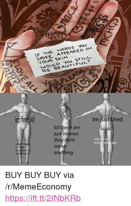 """nau: F THE WORDS You  SROKE APPEARED ON  ouR SKIN.  wouLo Nau STIL  u/zeudam  im fine lo  im just tired  lol these are  just memes  they dont  mean  anything  what? im no  actually  depressed o  anything lol  nah just no  feeling well today <p>BUY BUY BUY via /r/MemeEconomy <a href=""""https://ift.tt/2INbKRb"""">https://ift.tt/2INbKRb</a></p>"""