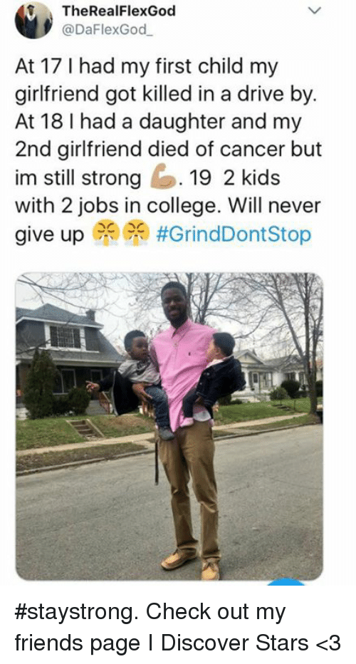 College, Dank, and Drive By: f TheRealFlexGod  @DaFlexGod  At 17 I had my first child my  girlfriend got killed in a drive by.  At 18 I had a daughter and my  2nd girlfriend died of cancer but  im still strong19 2 kids  with 2 jobs in college. Will never  give up PR) #staystrong. Check out my friends page I Discover Stars <3