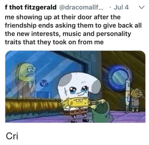 Cri: f thot fitzgerald @dracomallf.Jul 4 V  me showing up at their door after the  friendship ends asking them to give back all  the new interests, music and personality  traits that they took on from me Cri