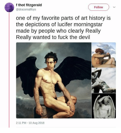 Lucifer: f thot fitzgerald  @dracomallfovs  Follow  one of my favorite parts of art history is  the depictions of lucifer morningstar  made by people who clearly Really  Really wanted to fuck the devil  2:11 PM -10 Aug 2018