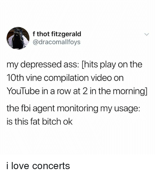 Vine Compilation: f thot fitzgerald  @dracomallfoys  my depressed ass: [hits play on the  10th vine compilation video orn  YouTube in a row at 2 in the morning]  the fbi agent monitoring my usage:  is this fat bitch ok i love concerts