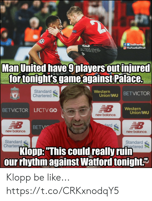 "Be Like, Memes, and New Balance: f TrollFootball  O TheFootballTroll  Man United have 9players out injured  for tonight's game against Palace.  Standard  Chartered  Western  Union iwu BETVICTOR  Western  BETVICTOR LFCTV GO  Union IWU  new balance  BETVİC  new balance  new balance  Standard  Chartere  Standard  hartered  Klopp:""This could really ruin  our rhythm against Watford tonight Klopp be like... https://t.co/CRKxnodqY5"