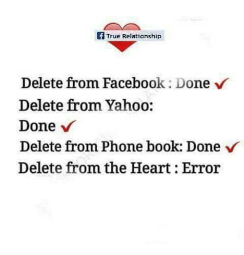 phone book: f True Relationship  Delete from Facebook: Done v  Delete from Yahoo:  Done  Delete from Phone book: Done  Delete from the Heart: Error