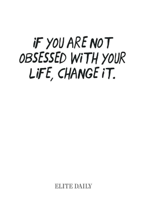 Life Change: F YOU ARE NOT  OBSESSED WiTH yOUR  LiFE, CHANGE iT.  ELITE DAILY