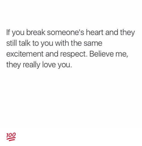 Breaking Someones Heart: f you break someone's heart and they  still talk to you with the same  excitement and respect. Believe me,  they really love you. 💯
