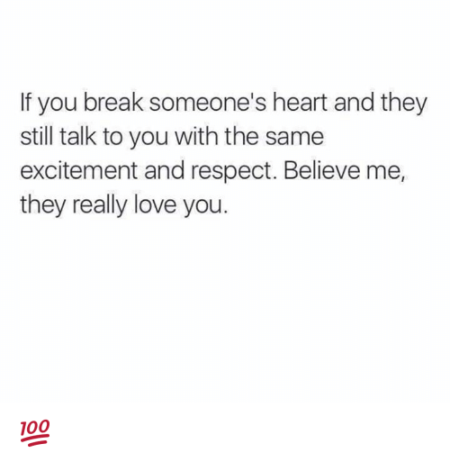 Breaking Someones Heart: f you break someone's heart and they  still talk to you with the same  excitement and respect. Believe me,  they really love you. 💯 ♡