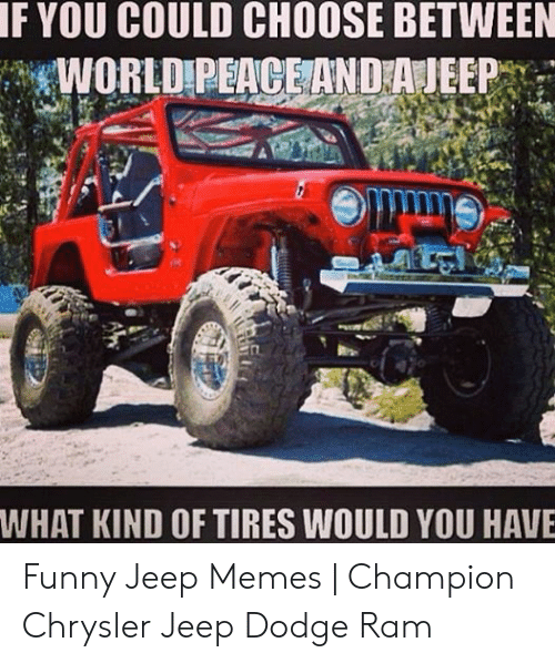 Funny Jeep: F YOU COULD CHOOSE BETWEEN  WORLD PEACEAND A JEEPY  WHAT KIND OF TIRES WOULD YOU HAVE Funny Jeep Memes   Champion Chrysler Jeep Dodge Ram