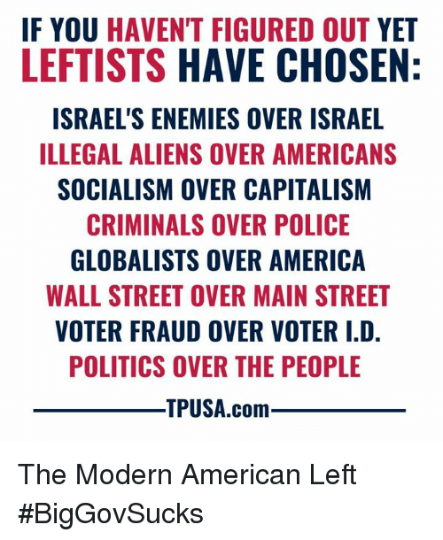 America, Memes, and Police: F YOU HAVEN'T FIGURED OUT YET  LEFTISTS HAVE CHOSEN  ISRAEL'S ENEMIES OVER ISRAEL  ILLEGAL ALIENS OVER AMERICANS  SOCIALISM OVER CAPITALISM  CRIMINALS OVER POLICE  GLOBALISTS OVER AMERICA  WALL STREET OVER MAIN STREET  VOTER FRAUD OVER VOTER I.D  POLITICS OVER THE PEOPLE  TPUSA.com The Modern American Left #BigGovSucks