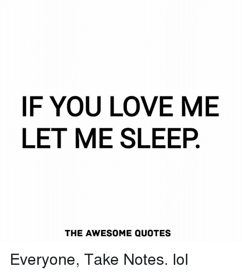 F You Love Me Let Me Sleep The Awesome Quotes Everyone Take Notes