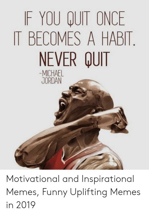 Uplifting Memes: F YOU QUIT ONCE  IT BECOMES A HABIT  NEVER QUIT  -MICHAEL  JORDAN Motivational and Inspirational Memes, Funny Uplifting Memes in 2019