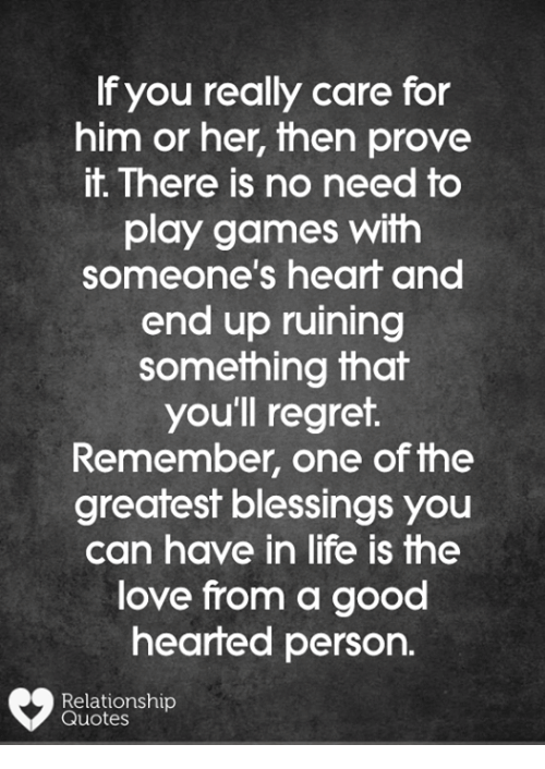 Life, Love, and Memes: f you really care for  him or her, then prove  it. There is no need to  play games with  someone's heart and  end up ruining  something that  you'll regret.  Remember, one of fhe  greatest blessings you  can have in life is fhe  love from a good  hearted person.  Relationship  Quotes