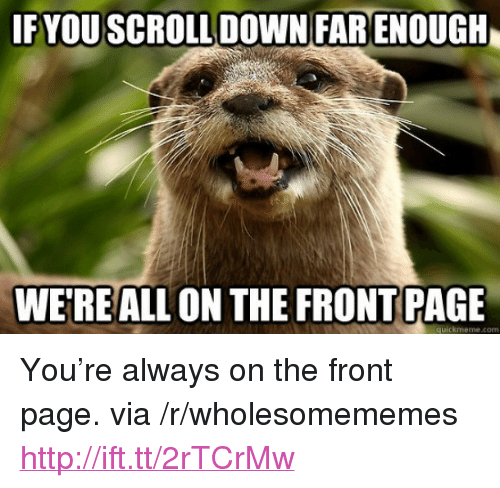 """Http, Page, and Com: F YOU  SCROLL DOWN FAR  ENOUGH  WE'REALL ON THE FRONT PAGE  quickmeme.com <p>You're always on the front page. via /r/wholesomememes <a href=""""http://ift.tt/2rTCrMw"""">http://ift.tt/2rTCrMw</a></p>"""