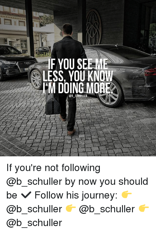 sdh: F YOU SEE-ME  LESS, YOU KNOW  I'M DOING MORE  @B. SDH ttER If you're not following @b_schuller by now you should be ✔️ Follow his journey: 👉 @b_schuller 👉 @b_schuller 👉 @b_schuller
