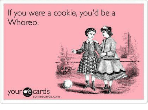 Dank, Ecards, and 🤖: f you were a cookie, you'd be a  Whoreo.  your  ecards  some ecards.com