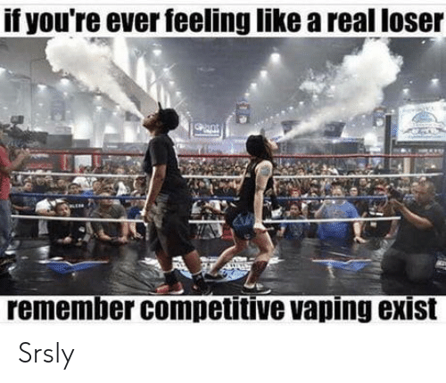Competitive: f youre ever feeling like a real loser  remember competitive vaping exist Srsly