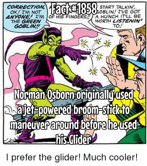 normans: F58  O START TALKIN  0o0BLIN I'VE GOT  CORRECTION  ANYONE IM OF HIS FINGERS A HUNCH IT'LL BE  THE GREEN  GOBLIN  WORTH LISTENIN  TO.  /(ぐ  3  Norman:Osborn:originalluused  ajef poWered broom-Sfigk for  maneuver adefore he used  his.Glider I prefer the glider! Much cooler!
