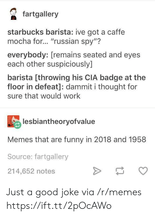 "A Good Joke: faalery  starbucks barista: ive got a caffe  mocha for... ""russian spy""?  everybody: [remains seated and eyes  each other suspiciously]  barista [throwing his CIA badge at the  floor in defeat]: dammit i thought for  sure that would work  lesbiantheoryofvalue  Memes that are funny in 2018 and 1958  Source: fartgallery  214,652 notes Just a good joke via /r/memes https://ift.tt/2pOcAWo"