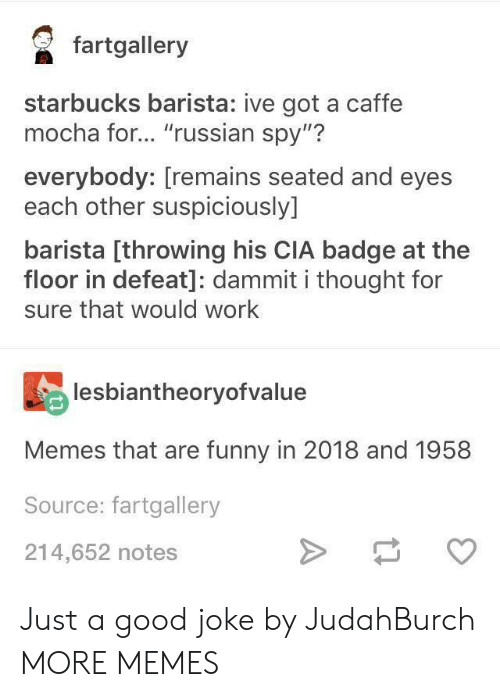 "A Good Joke: faalery  starbucks barista: ive got a caffe  mocha for... ""russian spy""?  everybody: [remains seated and eyes  each other suspiciously]  barista [throwing his CIA badge at the  floor in defeat]: dammit i thought for  sure that would work  lesbiantheoryofvalue  Memes that are funny in 2018 and 1958  Source: fartgallery  214,652 notes Just a good joke by JudahBurch MORE MEMES"