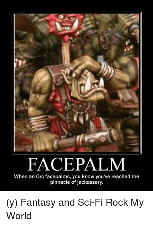 face palm: FACE PALM  When an Orc facepalms, you know you've reached the  pinnacle of jackassery. (y) Fantasy and Sci-Fi Rock My World