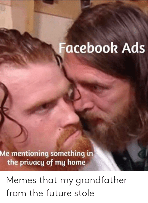 Facebook, Future, and Memes: Facebook Ads  Me mentioning something in  the privacy of my home Memes that my grandfather from the future stole