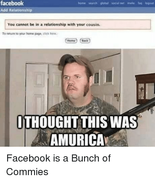 Click, Facebook, and Relationships: facebook  bome search global vocal net invite faq logout  Add Relationship  You cannot be in a relationship with your cousin.  To return to your home page, click here.  Back  THOUGHT THIS WAS  AMURICA Facebook is a Bunch of Commies