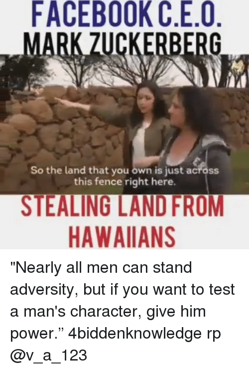 """Facebook, Memes, and Power: FACEBOOK C.E.O  ZUCKERBERG  So the land that you own is just across  this fence right here.  STEALING LANDFROM  HAWAIIAN """"Nearly all men can stand adversity, but if you want to test a man's character, give him power."""" 4biddenknowledge rp @v_a_123"""