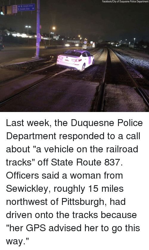 """railroad: Facebook/City of Duquesne Police Department  W. Grant Ave  E Grant Ave  NO  DN  0 Last week, the Duquesne Police Department responded to a call about """"a vehicle on the railroad tracks"""" off State Route 837. Officers said a woman from Sewickley, roughly 15 miles northwest of Pittsburgh, had driven onto the tracks because """"her GPS advised her to go this way."""""""