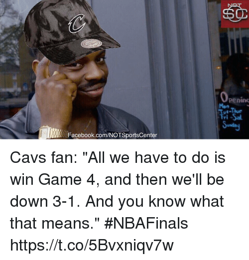 """cavs fan: Facebook.com/NOTSportsCenter  Penino  Tri-Sal Cavs fan: """"All we have to do is win Game 4, and then we'll be down 3-1. And you know what that means."""" #NBAFinals https://t.co/5Bvxniqv7w"""